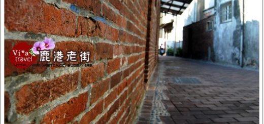 【鹿港老街一日遊】鹿港老街與鹿港天后宮懷舊之旅 @Via's旅行札記-旅遊美食部落格